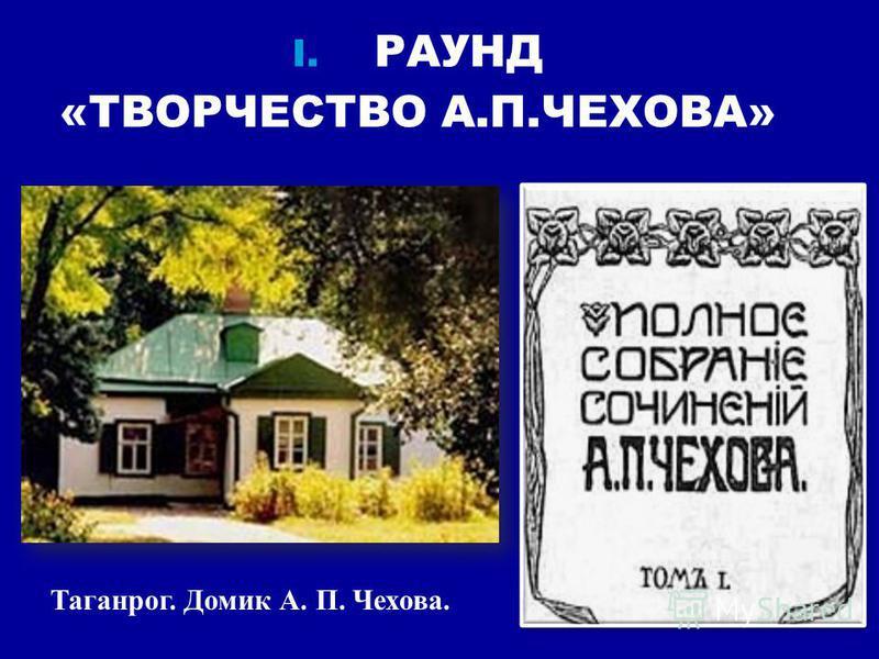 I. РАУНД «ТВОРЧЕСТВО А.П.ЧЕХОВА» Таганрог. Домик А. П. Чехова.
