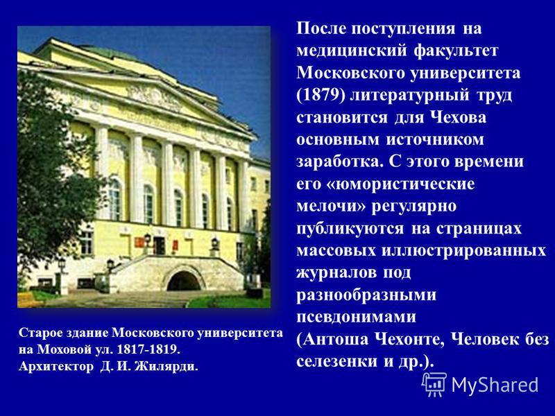 Старое здание Московского университета на Моховой ул. 1817-1819. Архитектор Д. И. Жилярди. После поступления на медицинский факультет Московского университета (1879) литературный труд становится для Чехова основным источником заработка. С этого време