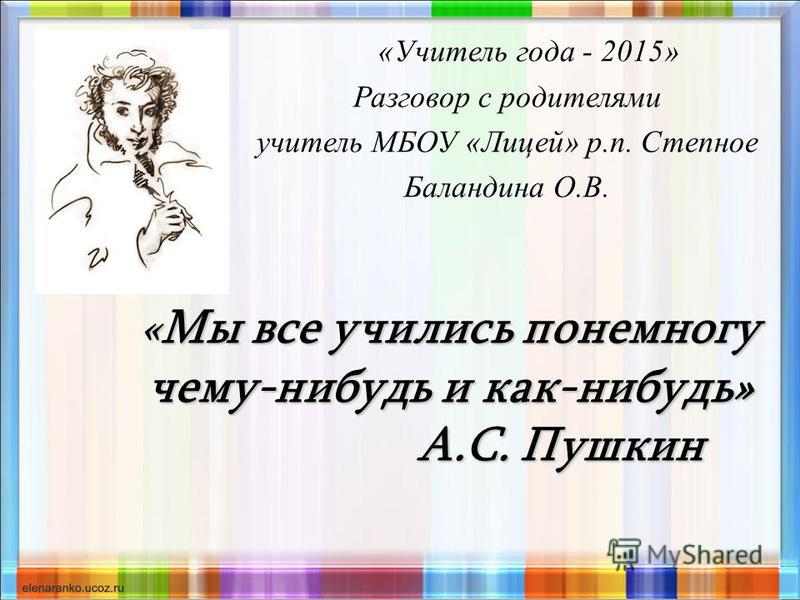 «Мы все учились понемногу чему-нибудь и как-нибудь» А.С. Пушкин «Учитель года - 2015» Разговор с родителями учитель МБОУ «Лицей» р.п. Степное Баландина О.В.