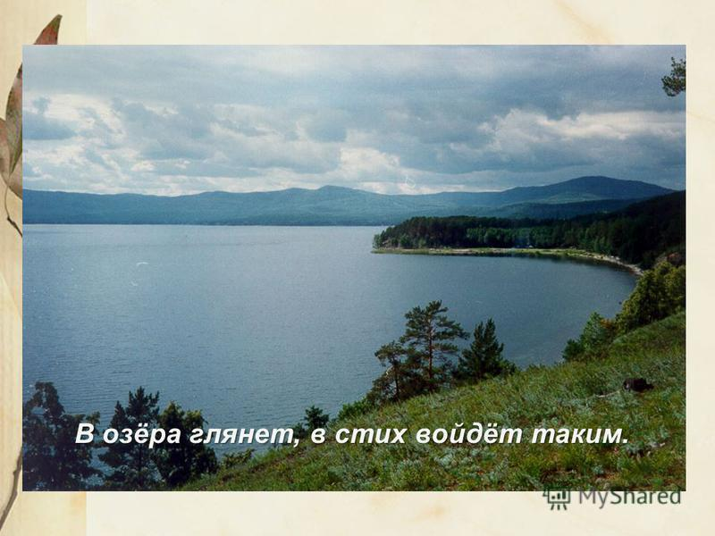 В озёра глянет, в стих войдёт таким.