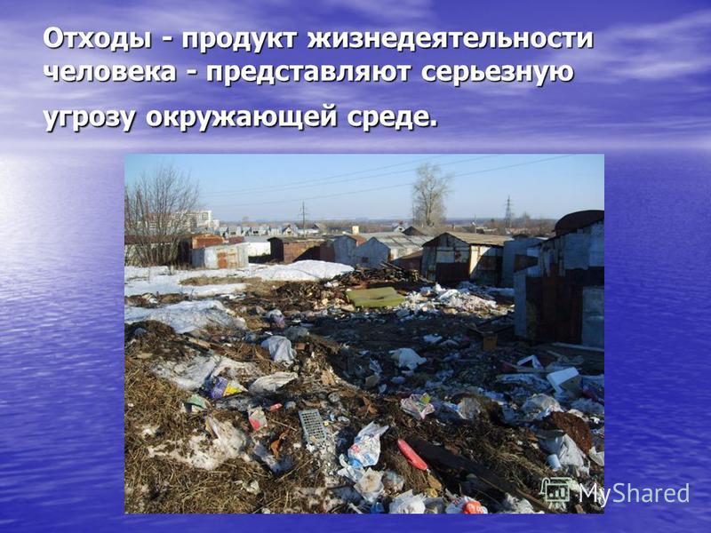 Отходы - продукт жизнедеятельности человека - представляют серьезную угрозу окружающей среде.