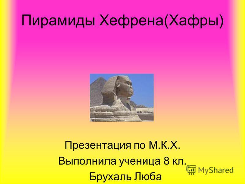 Пирамиды Хефрена(Хафры) Презентация по М.К.Х. Выполнила ученица 8 кл. Брухаль Люба