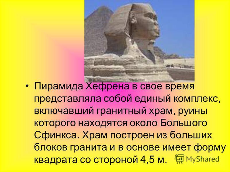 Пирамида Хефрена в свое время представляла собой единый комплекс, включавший гранитный храм, руины которого находятся около Большого Сфинкса. Храм построен из больших блоков гранита и в основе имеет форму квадрата со стороной 4,5 м.