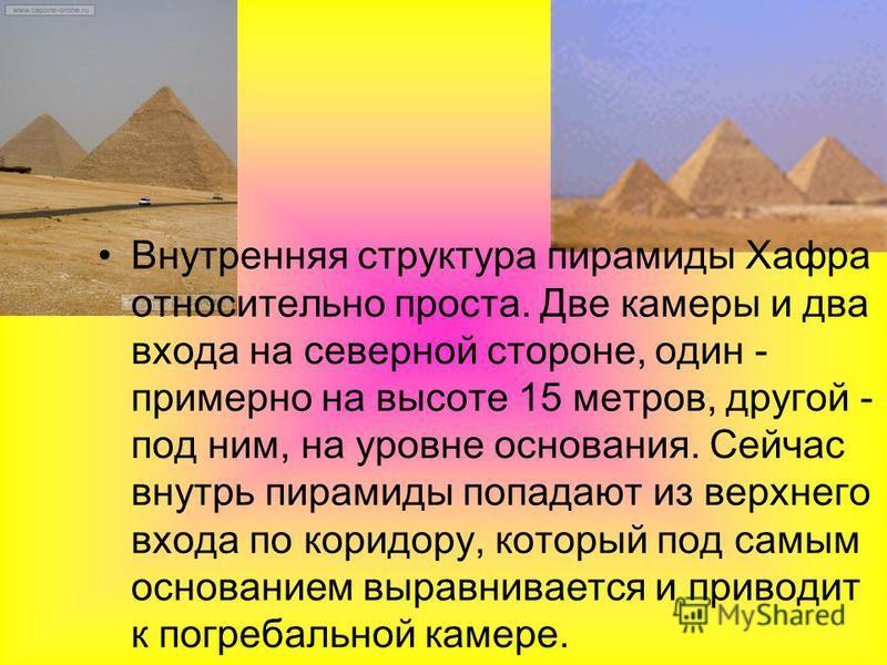 Внутренняя структура пирамиды Хафра относительно проста. Две камеры и два входа на северной стороне, один - примерно на высоте 15 метров, другой - под ним, на уровне основания. Сейчас внутрь пирамиды попадают из верхнего входа по коридору, который по