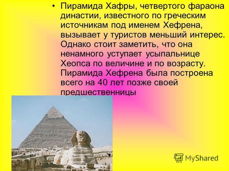 Пирамида Хафры, четвертого фараона династии, известного по греческим источникам под именем Хефрена, вызывает у туристов меньший интерес. Однако стоит заметить, что она ненамного уступает усыпальнице Хеопса по величине и по возрасту. Пирамида Хефрена