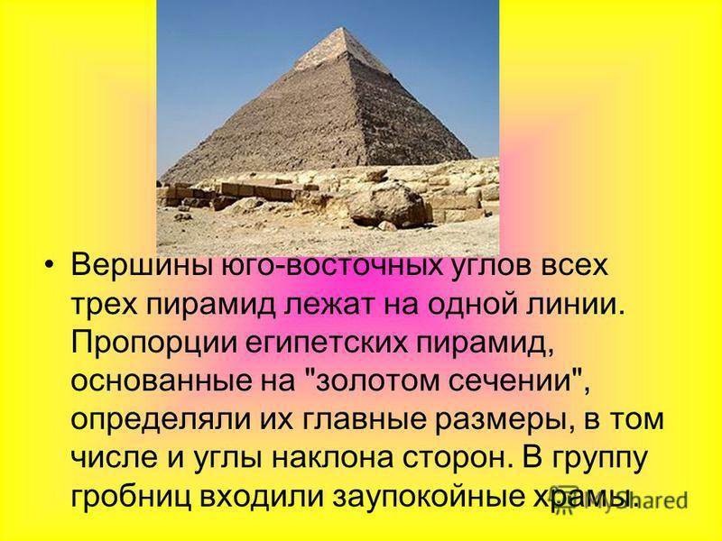 Вершины юго-восточных углов всех трех пирамид лежат на одной линии. Пропорции египетских пирамид, основанные на золотом сечении, определяли их главные размеры, в том числе и углы наклона сторон. В группу гробниц входили заупокойные храмы.