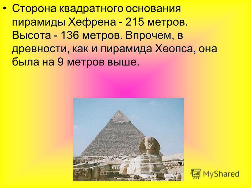 Сторона квадратного основания пирамиды Хефрена - 215 метров. Высота - 136 метров. Впрочем, в древности, как и пирамида Хеопса, она была на 9 метров выше.