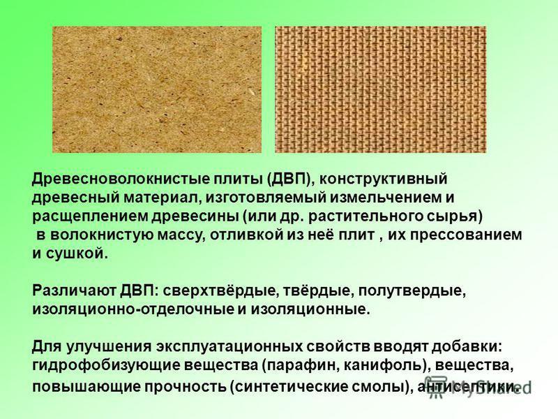 Древесноволокнистые плиты (ДВП), конструктивный древесный материал, изготовляемый измельчением и расщеплением древесины (или др. растительного сырья) в волокнистую массу, отливкой из неё плит, их прессованием и сушкой. Различают ДВП: сверхтвёрдые, тв