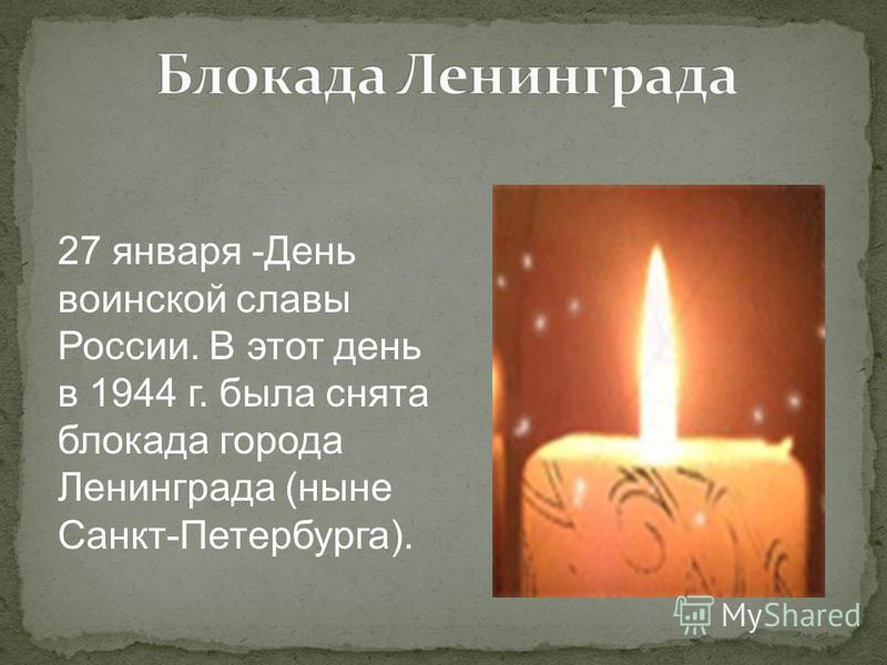 27 января -День воинской славы России. В этот день в 1944 г. была снята блокада города Ленинграда (ныне Санкт-Петербурга).