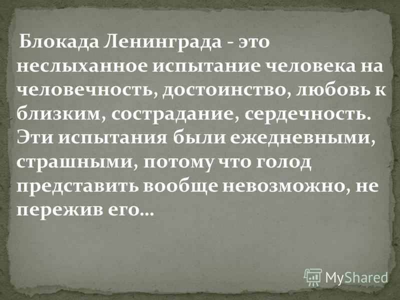 Блокада Ленинграда - это неслыханное испытание человека на человечность, достоинство, любовь к близким, сострадание, сердечность. Эти испытания были ежедневными, страшными, потому что голод представить вообще невозможно, не пережив его…