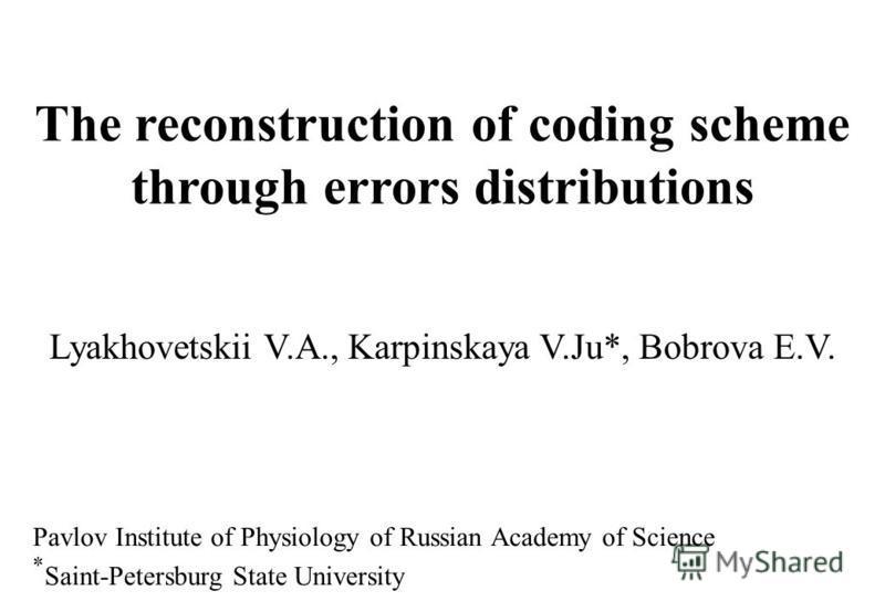The reconstruction of coding scheme through errors distributions Lyakhovetskii V.A., Karpinskaya V.Ju*, Bobrova E.V. Pavlov Institute of Physiology of Russian Academy of Science * Saint-Petersburg State University