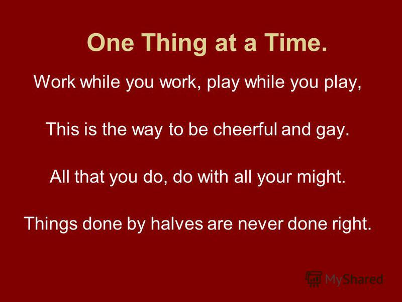 One Thing at a Time. Work while you work, play while you play, This is the way to be cheerful and gay. All that you do, do with all your might. Things done by halves are never done right.
