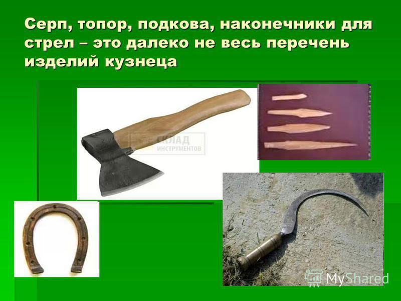 Серп, топор, подкова, наконечники для стрел – это далеко не весь перечень изделий кузнеца