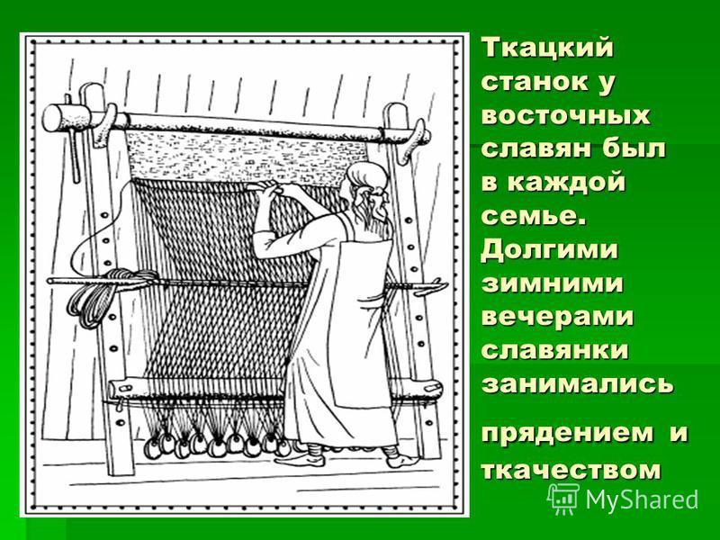 Ткацкий станок у восточных славян был в каждой семье. Долгими зимними вечерами славянки занимались прядением и ткачеством