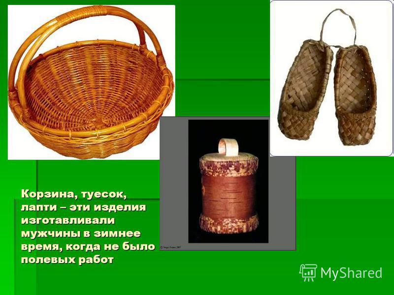 Корзина, туесок, лапти – эти изделия изготавливали мужчины в зимнее время, когда не было полевых работ