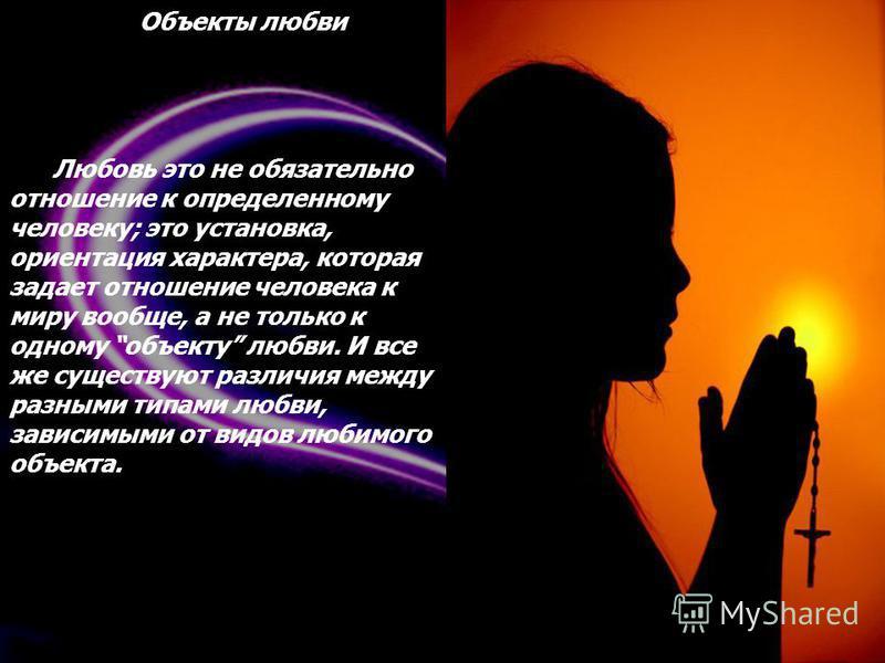 Объекты любви Любовь это не обязательно отношение к определенному человеку; это установка, ориентация характера, которая задает отношение человека к миру вообще, а не только к одному объекту любви. И все же существуют различия между разными типами лю