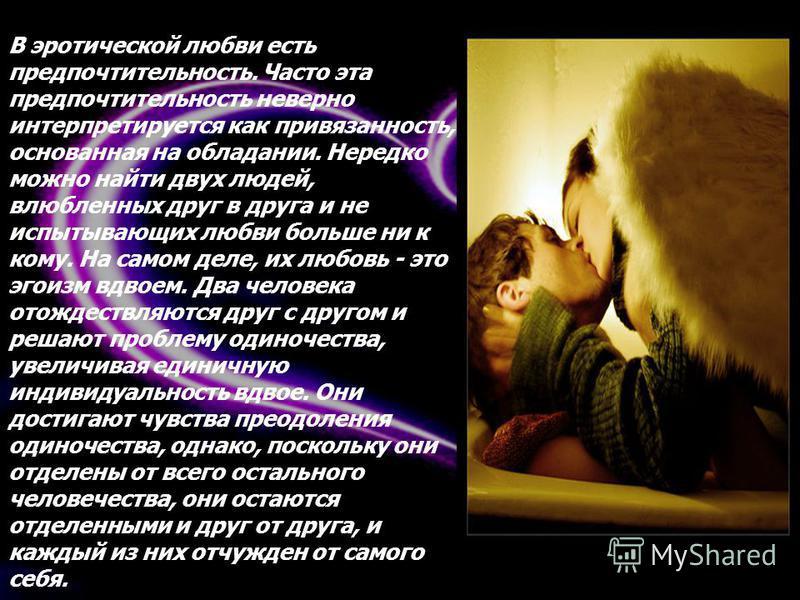 В эротической любви есть предпочтительность. Часто эта предпочтительность неверно интерпретируется как привязанность, основанная на обладании. Нередко можно найти двух людей, влюбленных друг в друга и не испытывающих любви больше ни к кому. На самом
