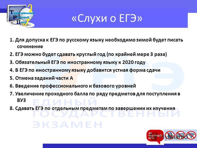 «Слухи о ЕГЭ» 1. Для допуска к ЕГЭ по русскому языку необходимо зимой будет писать сочинение 2. ЕГЭ можно будет сдавать круглый год (по крайней мере 3 раза) 3. Обязательный ЕГЭ по иностранному языку к 2020 году 4. В ЕГЭ по иностранному языку добавитс