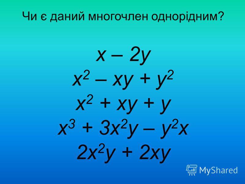х – 2у х 2 – ху + у 2 х 2 + ху + у х 3 + 3х 2 у – у 2 х 2х 2 у + 2ху Чи є даний многочлен однорідним?