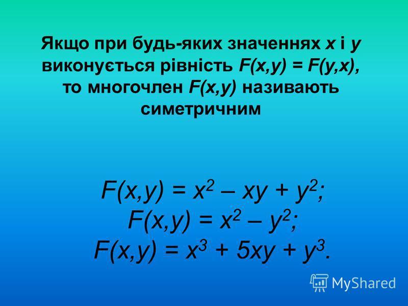Якщо при будь-яких значеннях х і у виконується рівність F(x,y) = F(y,х), то многочлен F(x,y) називають симетричним F(x,y) = х 2 – ху + у 2 ; F(x,y) = х 2 – у 2 ; F(x,y) = х 3 + 5ху + у 3.