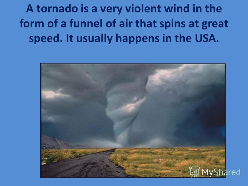 A tornado is a very violent wind in the form of a funnel of air that spins at great speed. It usually happens in the USA.