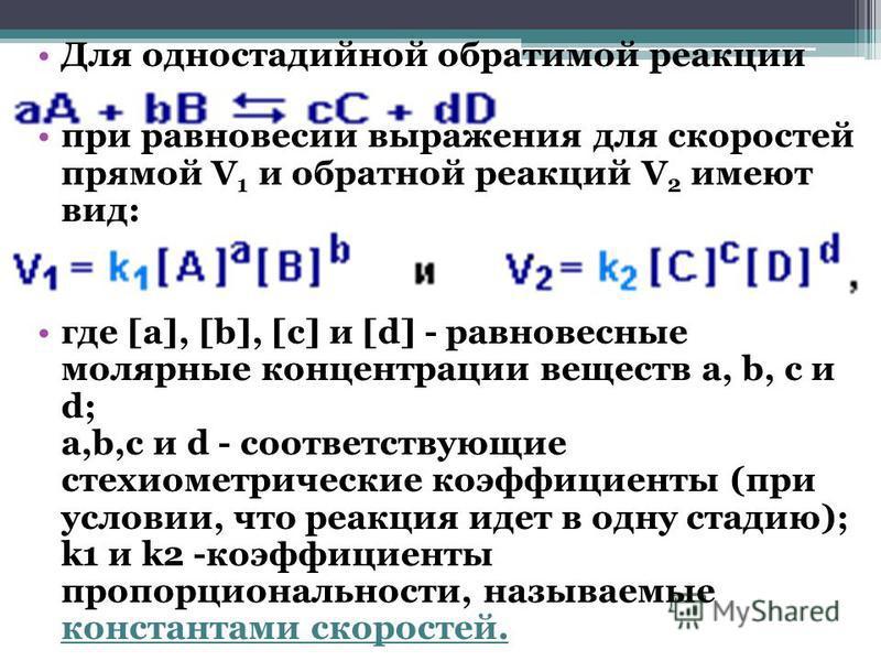 Для одностадийной обратимой реакции при равновесии выражения для скоростей прямой V 1 и обратной реакций V 2 имеют вид: где [a], [b], [c] и [d] - равновесные молярные концентрации веществ a, b, c и d; a,b,c и d - соответствующие стехиометрические коэ
