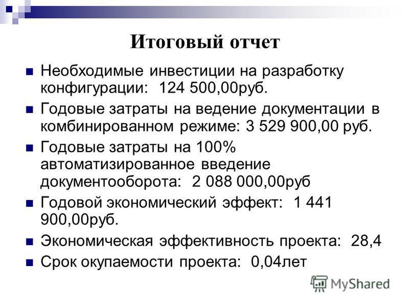 Итоговый отчет Необходимые инвестиции на разработку конфигурации: 124 500,00 руб. Годовые затраты на ведение документации в комбинированном режиме: 3 529 900,00 руб. Годовые затраты на 100% автоматизированное введение документооборота: 2 088 000,00 р