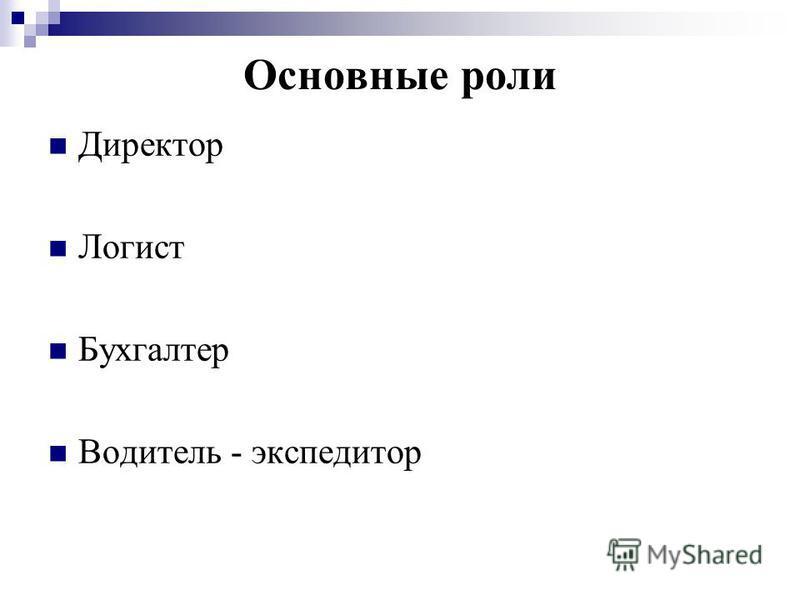 Основные роли Директор Логист Бухгалтер Водитель - экспедитор