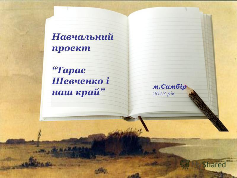 Навчальний проект Тарас Шевченко і наш край м.Самбір 2013 рік