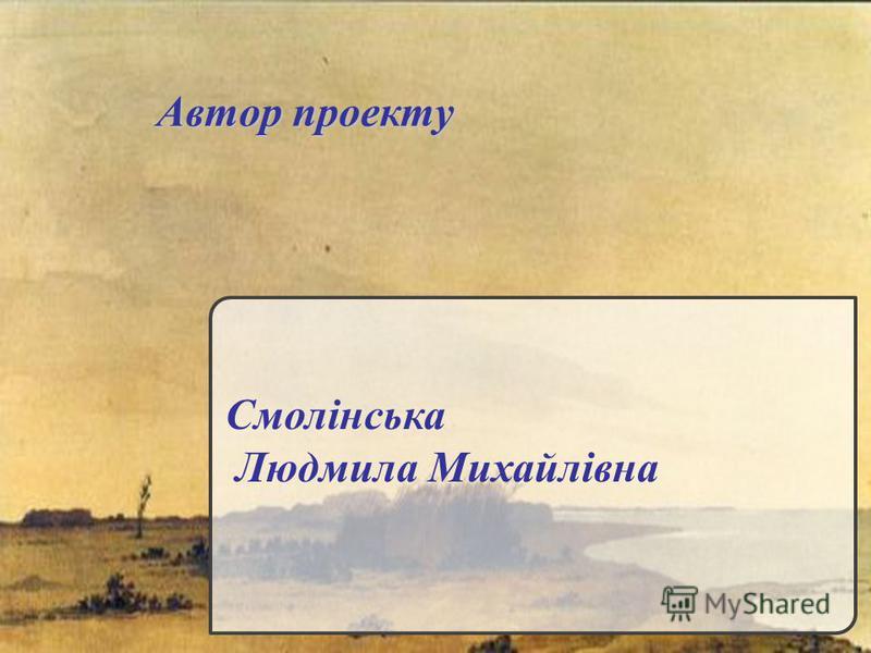 Автор проекту Смолінська Людмила Михайлівна