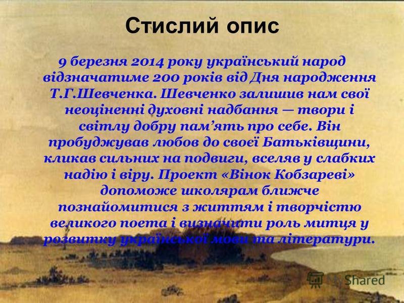 Стислий опис 9 березня 2014 року український народ відзначатиме 200 років від Дня народження Т.Г.Шевченка. Шевченко залишив нам свої неоціненні духовні надбання твори і світлу добру память про себе. Він пробуджував любов до своєї Батьківщини, кликав
