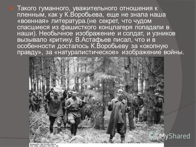 Такого гуманного, уважительного отношения к пленным, как у К.Воробьева, еще не знала наша «военная» литература.(не секрет, что чудом спасшиеся из фашистского концлагеря попадали в наши). Необычное изображение и солдат, и узников вызывало критику. В.А
