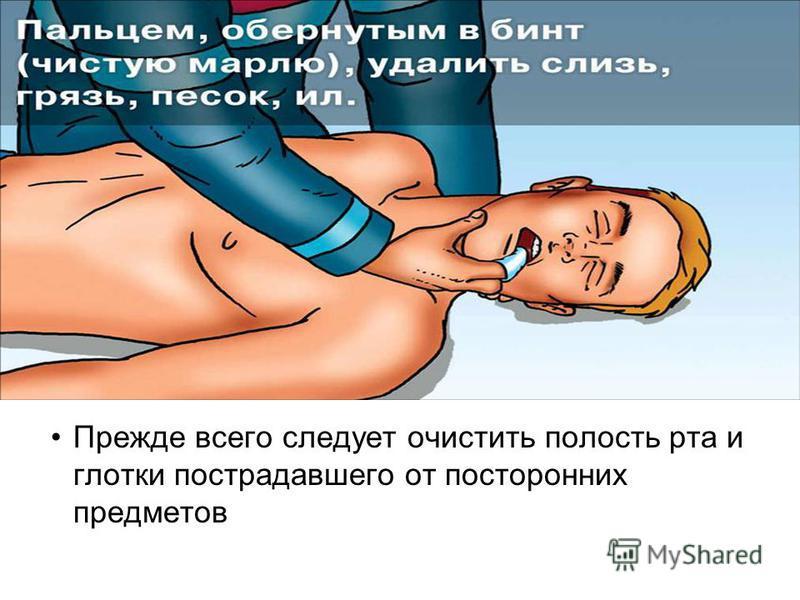 Прежде всего следует очистить полость рта и глотки пострадавшего от посторонних предметов