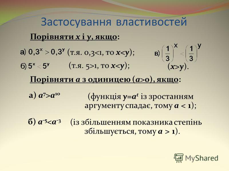 Застосування властивостей (із збільшенням показника степінь збільшується, тому a > 1). Порівняти x і y, якщо: (т.я. 0,3<1, то x<y); (т.я. 5>1, то x<y); (x>y). Порівняти a з одиницею (a>0), якщо: а) a 7 >a 10 (функція y=a t із зростанням аргументу спа