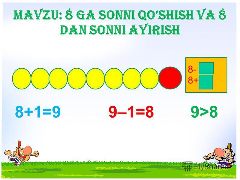 Mavzu: 8 ga sonni qoshish va 8 dan sonni ayirish 8+1=9 9–1=8 9>8 8- 8+