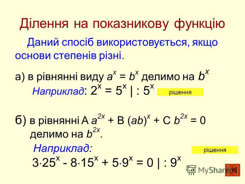 Ділення на показникову функцію Даний спосіб використовується, якщо основи степенів різні. а) в рівнянні виду a x = b x делимо на b x Наприклад : 2 х = 5 х | : 5 x б) в рівнянні A a 2x + B (ab) x + C b 2x = 0 делимо на b 2x. Наприклад: 3 25 х - 8 15 х