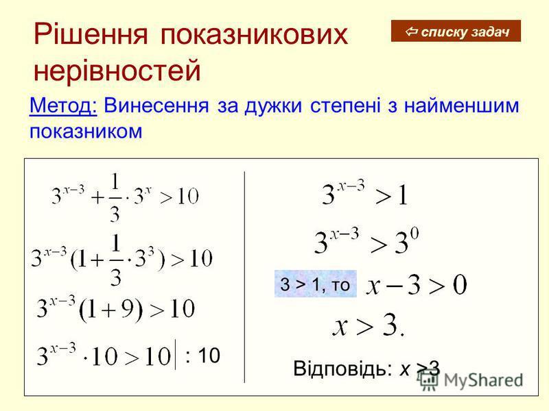 Рішення показникових нерівностей Метод: Винесення за дужки степені з найменшим показником Відповідь: х >3 3 > 1, то : 10 списку задач