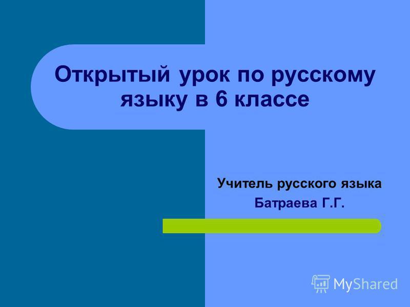 Открытый урок по русскому языку в 6 классе Учитель русского языка Батраева Г.Г.