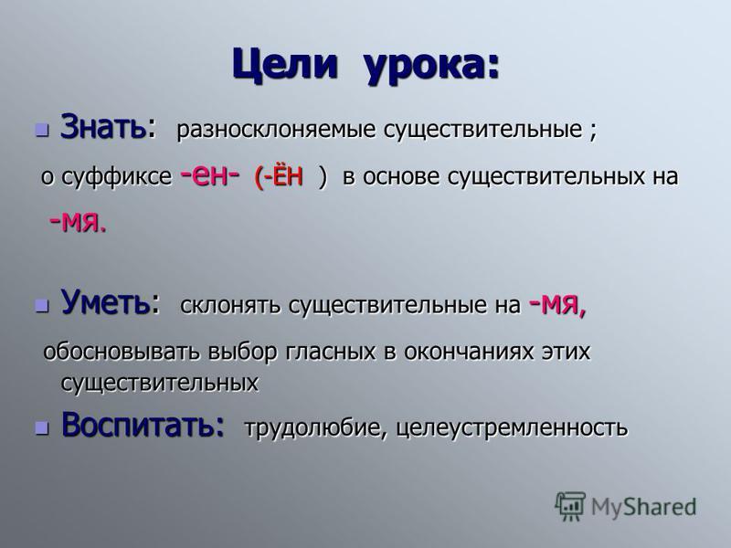 Цели урока: Знать: разносклоняемые существительные ; Знать: разносклоняемые существительные ; о суффиксе -ен- (-ЁН ) в основе существительных на о суффиксе -ен- (-ЁН ) в основе существительных на -мя. -мя. Уметь: склонять существительные на -мя, Умет