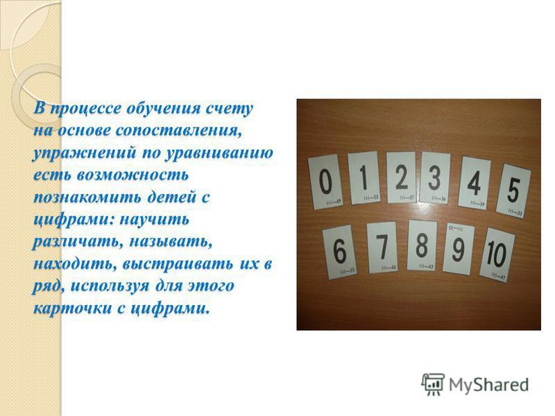В процессе обучения счету на основе сопоставления, упражнений по уравниванию есть возможность познакомить детей с цифрами: научить различать, называть, находить, выстраивать их в ряд, используя для этого карточки с цифрами.