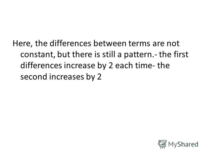 Here, the differences between terms are not constant, but there is still a pattern.- the first differences increase by 2 each time- the second increases by 2