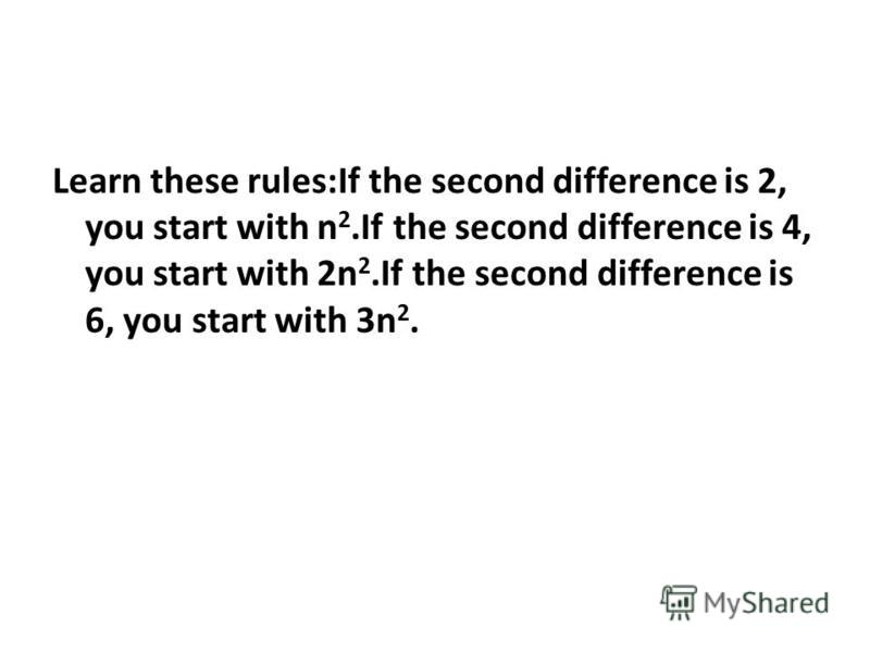 Learn these rules:If the second difference is 2, you start with n 2.If the second difference is 4, you start with 2n 2.If the second difference is 6, you start with 3n 2.