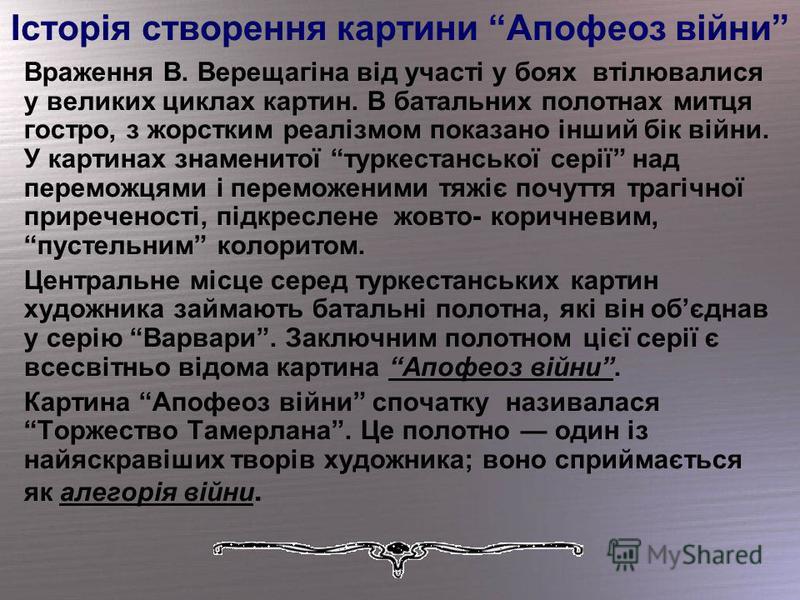 Історія створення картини Апофеоз війни Враження В. Верещагіна від участі у боях втілювалися у великих циклах картин. В батальних полотнах митця гостро, з жорстким реалізмом показано інший бік війни. У картинах знаменитої туркестанської серії над пер