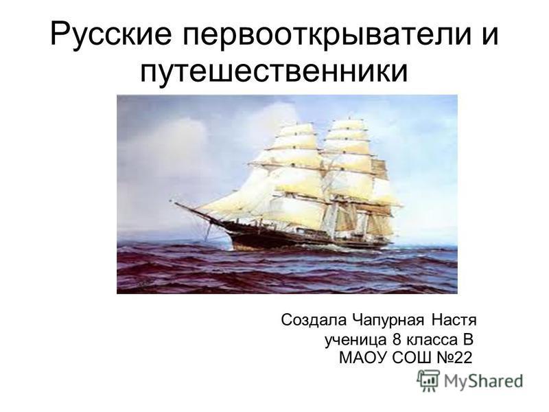 Русские первооткрыватели и путешественники Создала Чапурная Настя ученица 8 класса В МАОУ СОШ 22