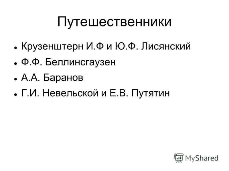 Путешественники Крузенштерн И.Ф и Ю.Ф. Лисянский Ф.Ф. Беллинсгаузен А.А. Баранов Г.И. Невельской и Е.В. Путятин