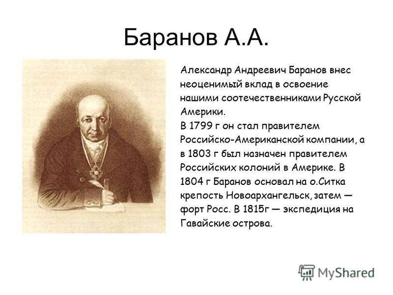 Баранов А.А. Александр Андреевич Баранов внес неоценимый вклад в освоение нашими соотечественниками Русской Америки. В 1799 г он стал правителем Российско-Американской компании, а в 1803 г был назначен правителем Российских колоний в Америке. В 1804