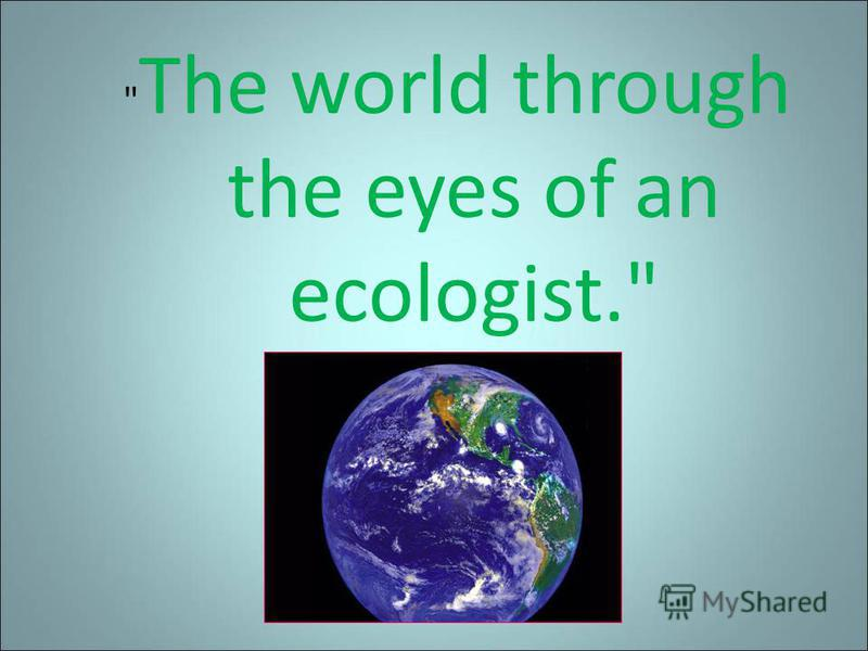 The world through the eyes of an ecologist.