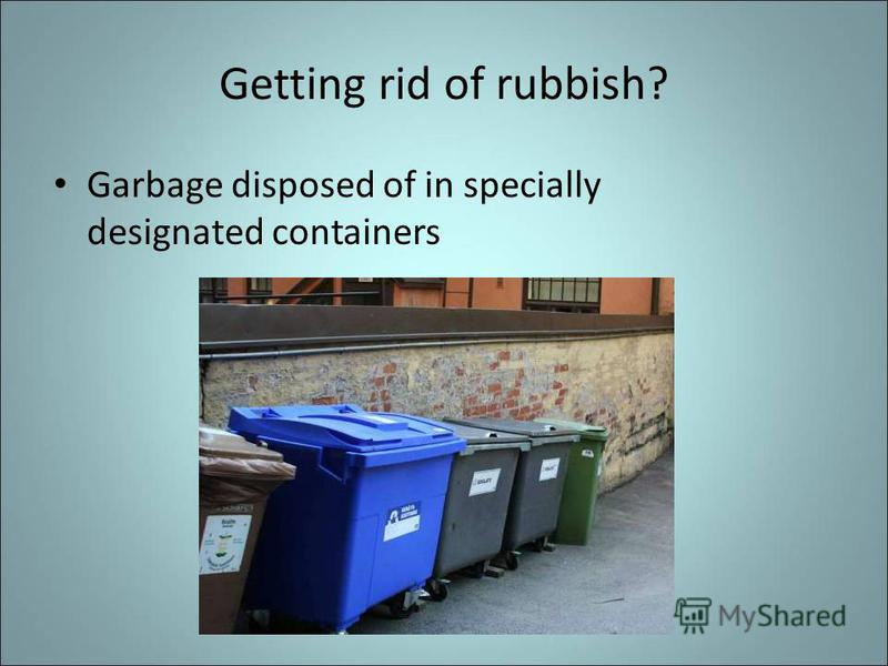 Getting rid of rubbish? Garbage disposed of in specially designated containers