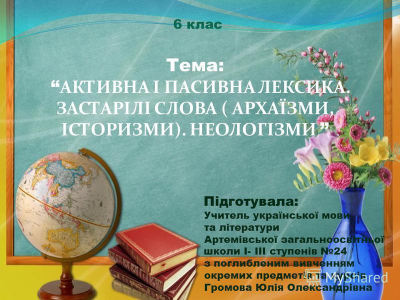 6 клас Тема: АКТИВНА І ПАСИВНА ЛЕКСИКА. ЗАСТАРІЛІ СЛОВА ( АРХАЇЗМИ, ІСТОРИЗМИ). НЕОЛОГІЗМИ Підготувала: Учитель української мови та літератури Артемівської загальноосвітньої школи I- III ступенів 24 з поглибленим вивченням окремих предметів та курсів