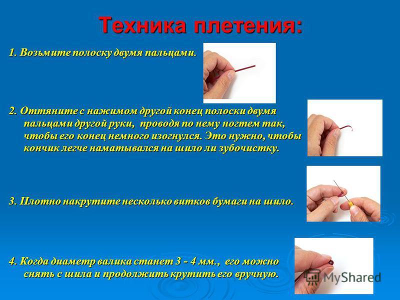 Техника плетения: 1. Возьмите полоску двумя пальцами. 2. Оттяните с нажимом другой конец полоски двумя пальцами другой руки, проводя по нему ногтем так, чтобы его конец немного изогнулся. Это нужно, чтобы кончик легче наматывался на шило ли зубочистк